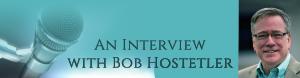 An Interview with Our Speaker, Bob Hostetler
